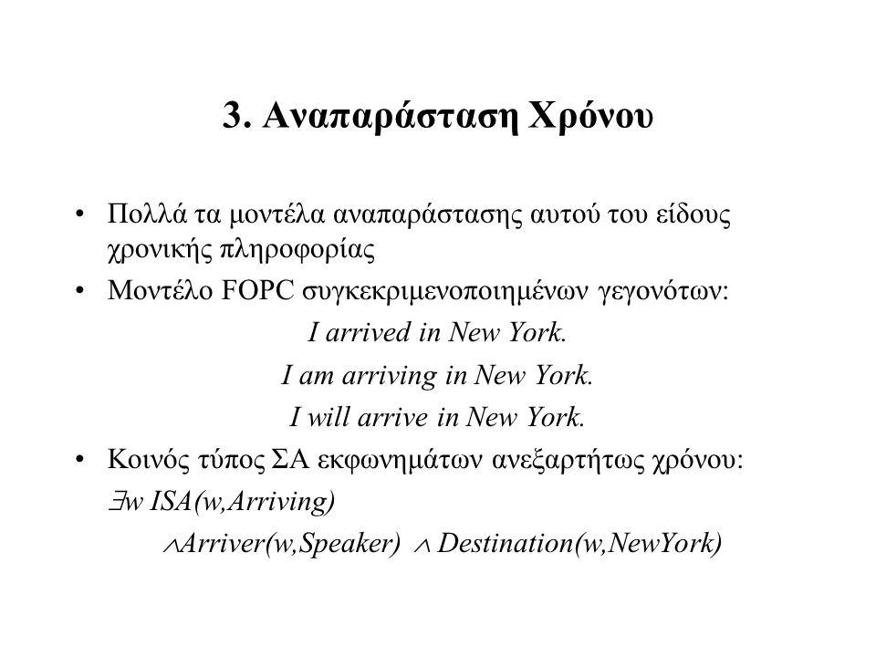 3. Αναπαράσταση Χρόνου Πολλά τα μοντέλα αναπαράστασης αυτού του είδους χρονικής πληροφορίας Μοντέλο FOPC συγκεκριμενοποιημένων γεγονότων: I arrived in