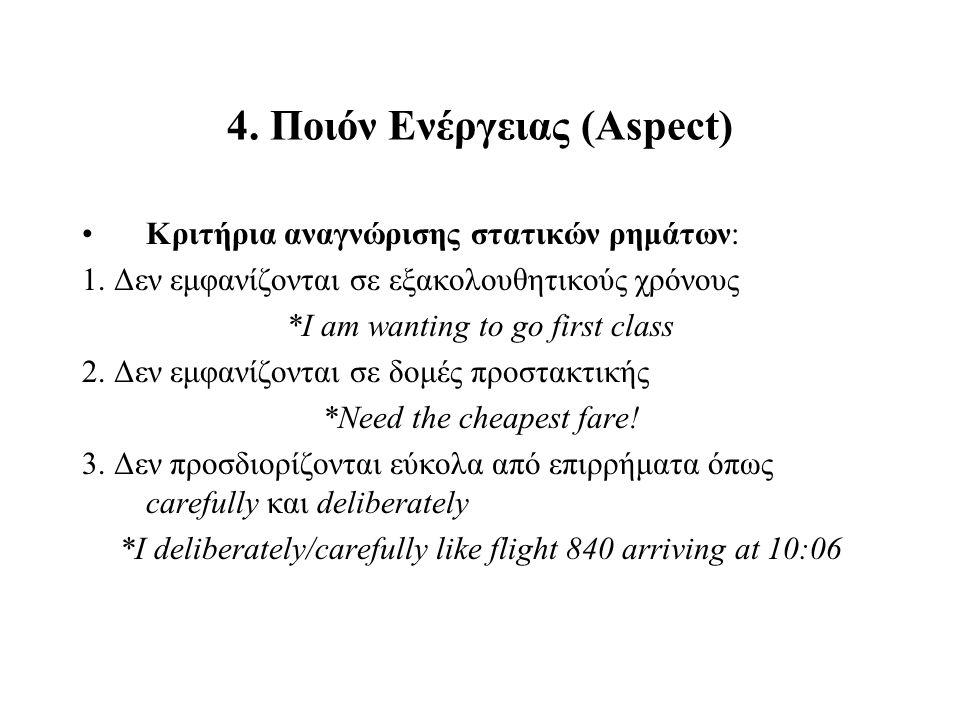 4. Ποιόν Ενέργειας (Aspect) Kριτήρια αναγνώρισης στατικών ρημάτων: 1. Δεν εμφανίζονται σε εξακολουθητικούς χρόνους *I am wanting to go first class 2.