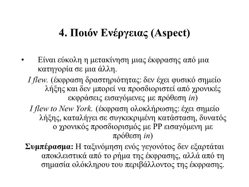 4. Ποιόν Ενέργειας (Aspect) Είναι εύκολη η μετακίνηση μιας έκφρασης από μια κατηγορία σε μια άλλη. I flew. (έκφραση δραστηριότητας: δεν έχει φυσικό ση