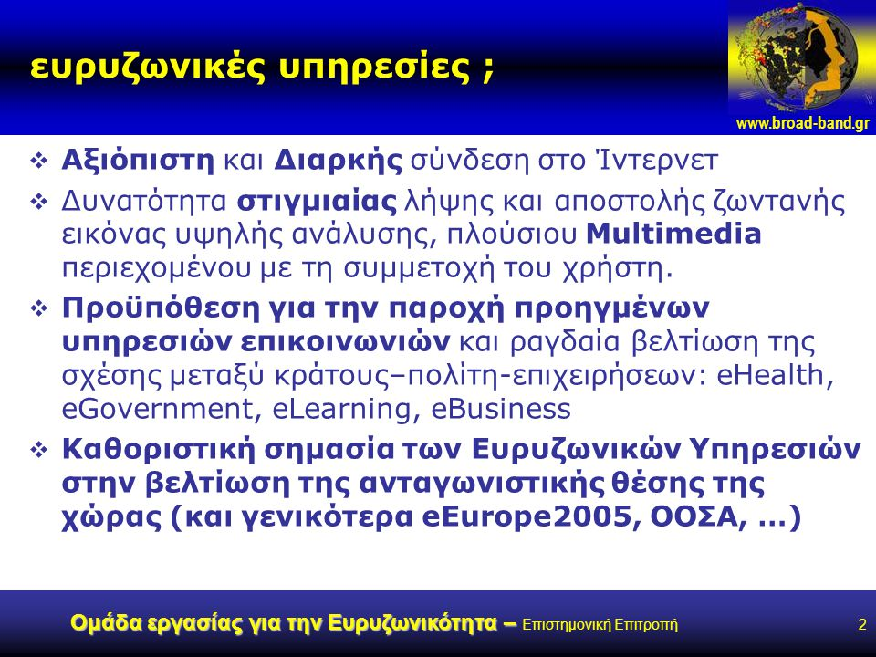 www.broad-band.gr Ομάδα εργασίας για την Ευρυζωνικότητα – Ομάδα εργασίας για την Ευρυζωνικότητα – Επιστημονική Επιτροπή2 ευρυζωνικές υπηρεσίες ;  Αξιόπιστη και Διαρκής σύνδεση στο Ίντερνετ  Δυνατότητα στιγμιαίας λήψης και αποστολής ζωντανής εικόνας υψηλής ανάλυσης, πλούσιου Multimedia περιεχομένου με τη συμμετοχή του χρήστη.