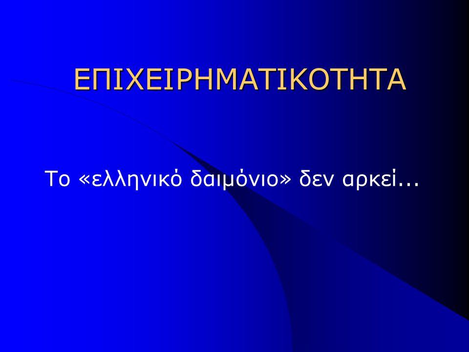 ΕΠΙΧΕΙΡΗΜΑΤΙΚΟΤΗΤΑ ΕΠΙΧΕΙΡΗΜΑΤΙΚΟΤΗΤΑ Το «ελληνικό δαιμόνιο» δεν αρκεί...