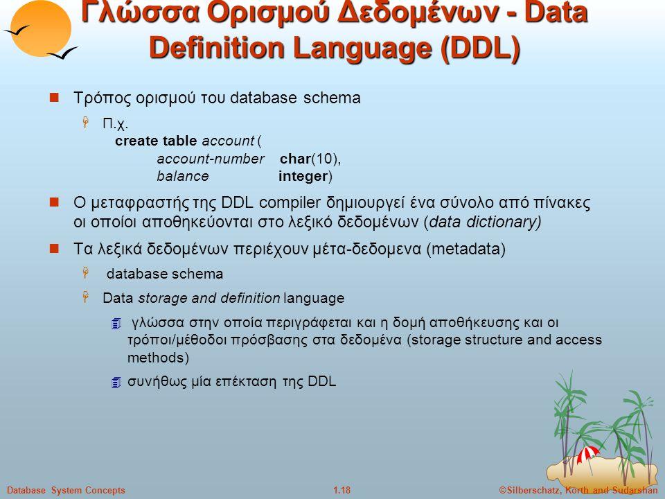 ©Silberschatz, Korth and Sudarshan1.18Database System Concepts Γλώσσα Ορισμού Δεδομένων - Data Definition Language (DDL) Τρόπος ορισμού του database s