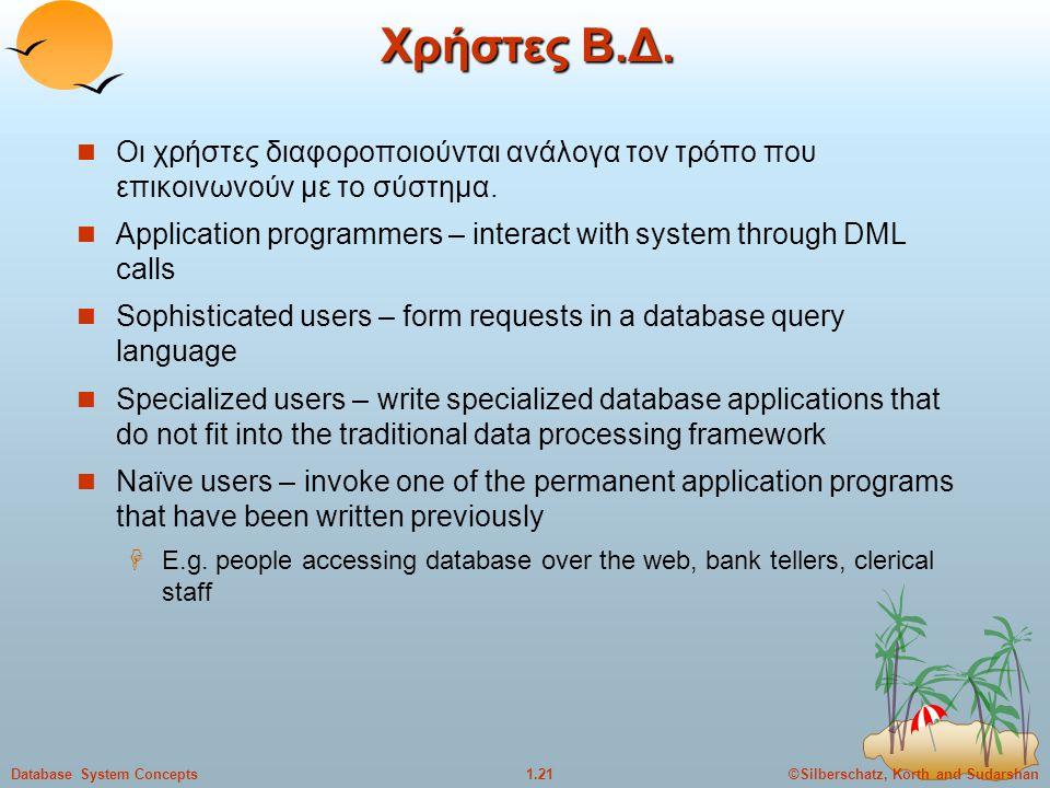 ©Silberschatz, Korth and Sudarshan1.21Database System Concepts Χρήστες Β.Δ. Οι χρήστες διαφοροποιούνται ανάλογα τον τρόπο που επικοινωνούν με το σύστη