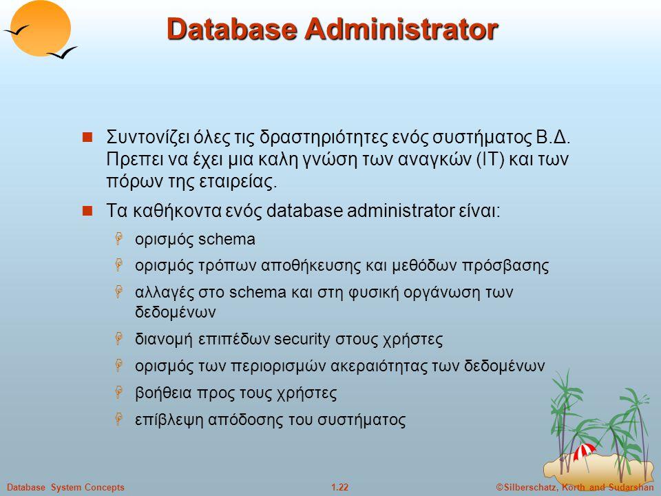 ©Silberschatz, Korth and Sudarshan1.22Database System Concepts Database Administrator Συντονίζει όλες τις δραστηριότητες ενός συστήματος Β.Δ. Πρεπει ν