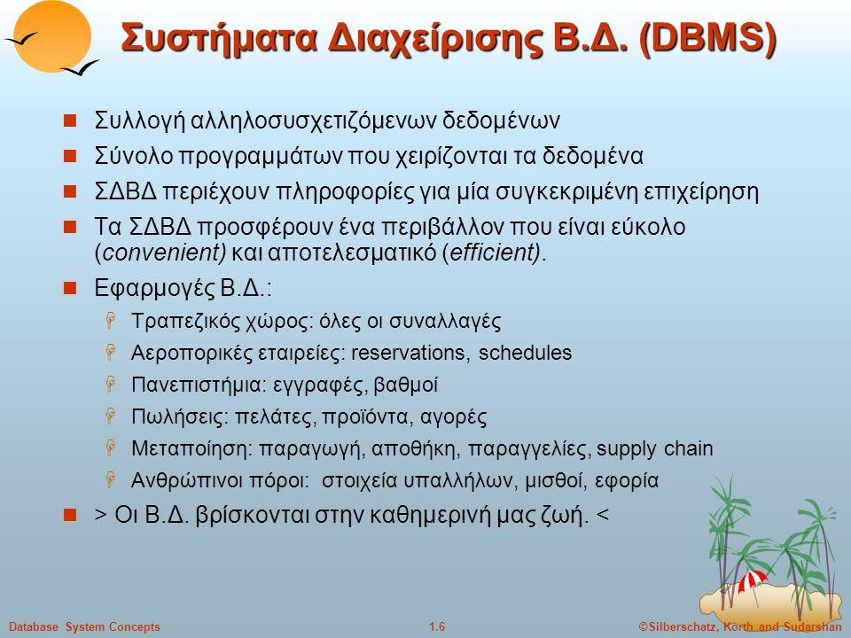 ©Silberschatz, Korth and Sudarshan1.6Database System Concepts Συστήματα Διαχείρισης Β.Δ. (DBMS) Συλλογή αλληλοσυσχετιζόμενων δεδομένων Σύνολο προγραμμ