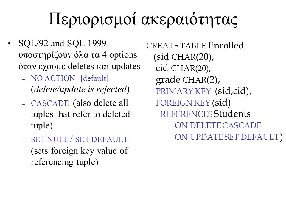 Περιορισμοί ακεραιότητας SQL/92 and SQL 1999 υποστηρίζουν όλα τα 4 options όταν έχουμε deletes και updates – NO ACTION [default] (delete/update is rejected) – CASCADE (also delete all tuples that refer to deleted tuple) – SET NULL / SET DEFAULT (sets foreign key value of referencing tuple) CREATE TABLE Enrolled (sid CHAR (20), cid CHAR(20), grade CHAR (2), PRIMARY KEY (sid,cid), FOREIGN KEY (sid) REFERENCES Students ON DELETE CASCADE ON UPDATE SET DEFAULT )