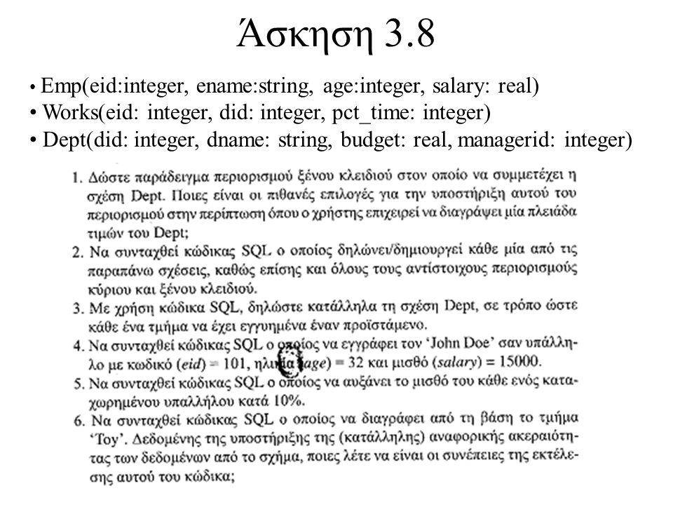 Άσκηση 3.8 Emp(eid:integer, ename:string, age:integer, salary: real) Works(eid: integer, did: integer, pct_time: integer) Dept(did: integer, dname: string, budget: real, managerid: integer)