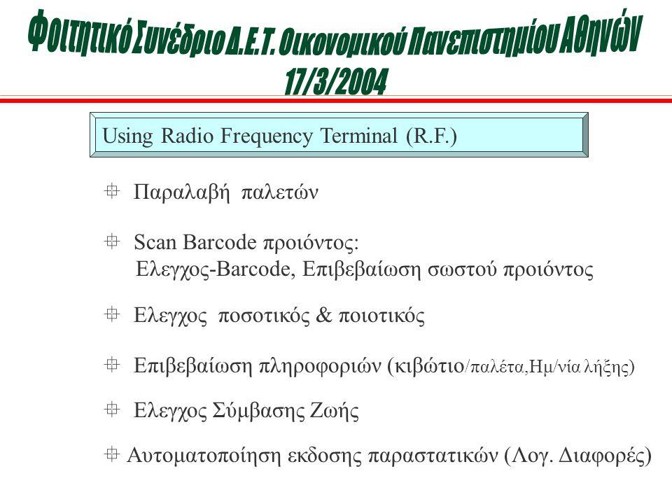 Using Radio Frequency Terminal (R.F.)  Παραλαβή παλετών  Eπιβεβαίωση πληροφοριών (κιβώτιο /παλέτα,Ημ/νία λήξης)  Ελεγχος Σύμβασης Ζωής  Scan Barcode προιόντος: Ελεγχος-Barcode, Επιβεβαίωση σωστού προιόντος  Ελεγχος ποσοτικός & ποιοτικός  Αυτοματοποίηση εκδοσης παραστατικών (Λογ.