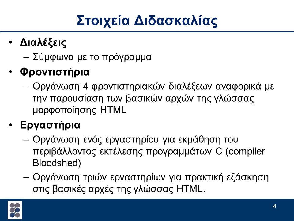 4 Στοιχεία Διδασκαλίας Διαλέξεις –Σύμφωνα με το πρόγραμμα Φροντιστήρια –Οργάνωση 4 φροντιστηριακών διαλέξεων αναφορικά με την παρουσίαση των βασικών αρχών της γλώσσας μορφοποίησης HTML Εργαστήρια –Οργάνωση ενός εργαστηρίου για εκμάθηση του περιβάλλοντος εκτέλεσης προγραμμάτων C (compiler Bloodshed) –Οργάνωση τριών εργαστηρίων για πρακτική εξάσκηση στις βασικές αρχές της γλώσσας HTML.