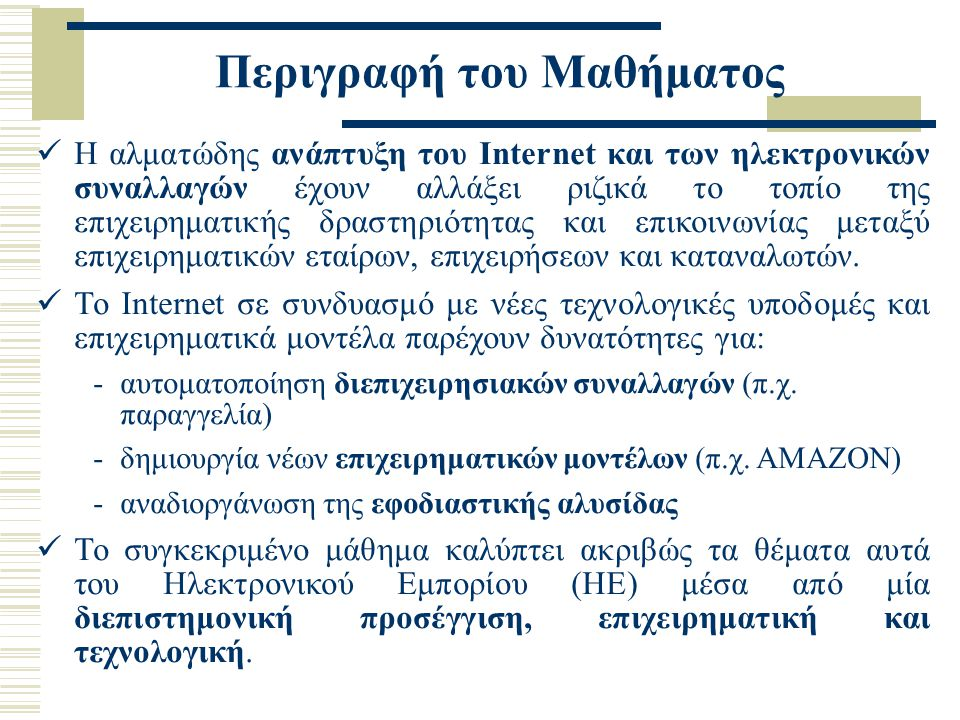 Περιγραφή του Μαθήματος Η αλματώδης ανάπτυξη του Internet και των ηλεκτρονικών συναλλαγών έχουν αλλάξει ριζικά το τοπίο της επιχειρηματικής δραστηριότ