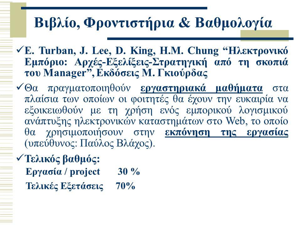 """Βιβλίο, Φροντιστήρια & Βαθμολογία Τελικός βαθμός: Εργασία / project 30 % Τελικές Εξετάσεις 70% E. Turban, J. Lee, D. King, H.M. Chung """"Ηλεκτρονικό Εμπ"""