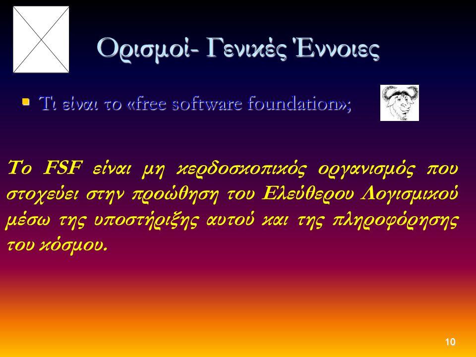 10 Ορισμοί- Γενικές Έννοιες  Τι είναι το «free software foundation»; Το FSF είναι μη κερδοσκοπικός οργανισμός που στοχεύει στην προώθηση του Ελεύθερο