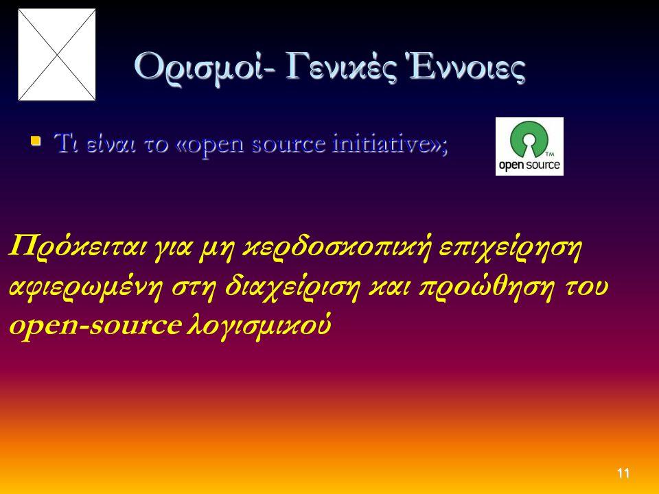 11 Ορισμοί- Γενικές Έννοιες  Τι είναι το «open source initiative»; Πρόκειται για μη κερδοσκοπική επιχείρηση αφιερωμένη στη διαχείριση και προώθηση το