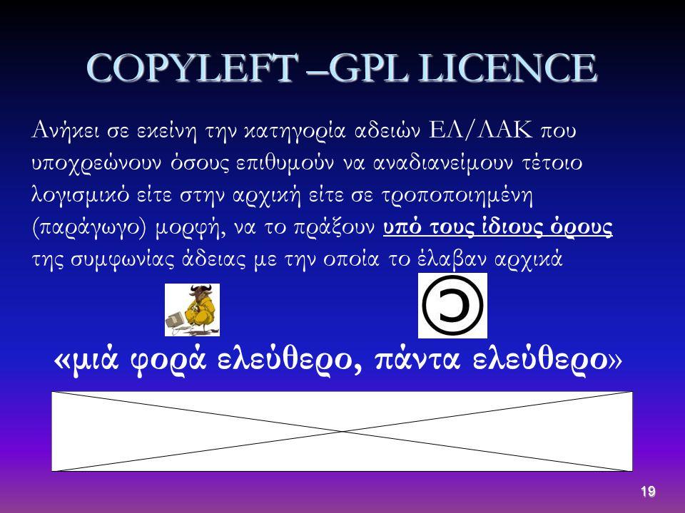 19 COPYLEFT –GPL LICENCE Aνήκει σε εκείνη την κατηγορία αδειών ΕΛ/ΛΑΚ που υποχρεώνουν όσους επιθυμούν να αναδιανείμουν τέτοιο λογισμικό είτε στην αρχι