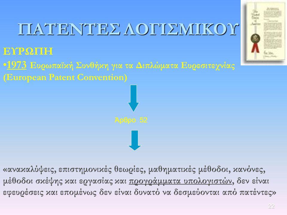 22 ΠΑΤΕΝΤΕΣ ΛΟΓΙΣΜΙΚΟΥ ΕΥΡΩΠΗ 1973 Ευρωπαϊκή Συνθήκη για τα Διπλώματα Ευρεσιτεχνίας (European Patent Convention) Άρθρο 52 «ανακαλύψεις, επιστημονικές