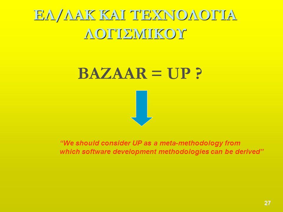 """27 ΕΛ/ΛΑΚ ΚΑΙ ΤΕΧΝΟΛΟΓΙΑ ΛΟΓΙΣΜΙΚΟΥ BAZAAR = UP ? """"We should consider UP as a meta-methodology from which software development methodologies can be de"""