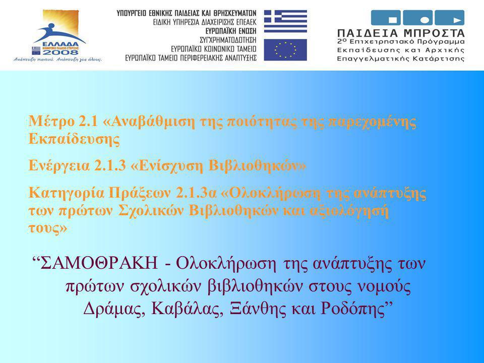 ΣΑΜΟΘΡΑΚΗ - Ολοκλήρωση της ανάπτυξης των πρώτων σχολικών βιβλιοθηκών στους νομούς Δράμας, Καβάλας, Ξάνθης και Ροδόπης Μέτρο 2.1 «Αναβάθμιση της ποιότητας της παρεχομένης Εκπαίδευσης Ενέργεια 2.1.3 «Ενίσχυση Βιβλιοθηκών» Κατηγορία Πράξεων 2.1.3α «Ολοκλήρωση της ανάπτυξης των πρώτων Σχολικών Βιβλιοθηκών και αξιολόγησή τους»