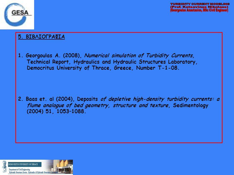 5. ΒΙΒΛΙΟΓΡΑΦΙΑ 1. Georgoulas A. (2008), Numerical simulation of Turbidity Currents, Technical Report, Hydraulics and Hydraulic Structures Laboratory,