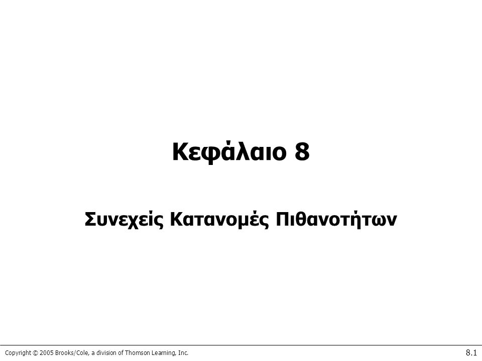 Copyright © 2005 Brooks/Cole, a division of Thomson Learning, Inc. 8.1 Κεφάλαιο 8 Συνεχείς Κατανομές Πιθανοτήτων