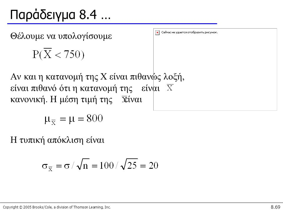 Copyright © 2005 Brooks/Cole, a division of Thomson Learning, Inc. 8.69 Παράδειγμα 8.4 … Θέλουμε να υπολογίσουμε Αν και η κατανομή της X είναι πιθανώς