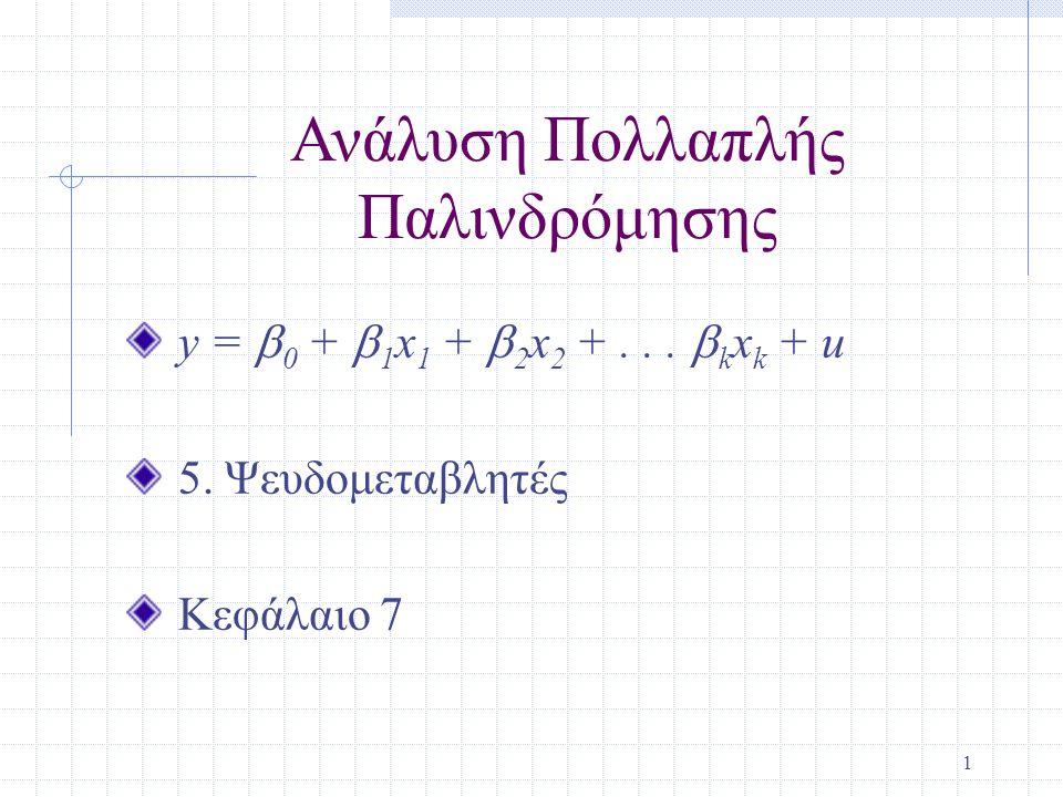 1 Ανάλυση Πολλαπλής Παλινδρόμησης y =  0 +  1 x 1 +  2 x 2 +...  k x k + u 5. Ψευδομεταβλητές Κεφάλαιο 7