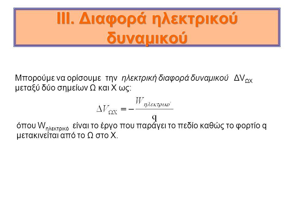 Μπορούμε να ορίσουμε την ηλεκτρική διαφορά δυναμικού ΔV ΩΧ μεταξύ δύο σημείων Ω και Χ ως: όπου W ηλεκτρικό είναι το έργο που παράγει το πεδίο καθώς το