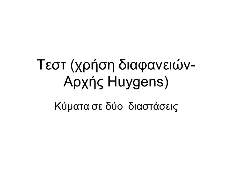 Τεστ (χρήση διαφανειών- Αρχής Huygens) Κύματα σε δύο διαστάσεις