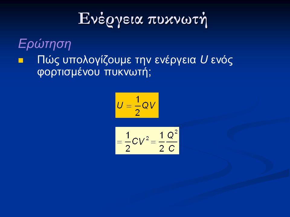 Ενέργεια πυκνωτή Ερώτηση Πώς υπολογίζουμε την ενέργεια U ενός φορτισμένου πυκνωτή;