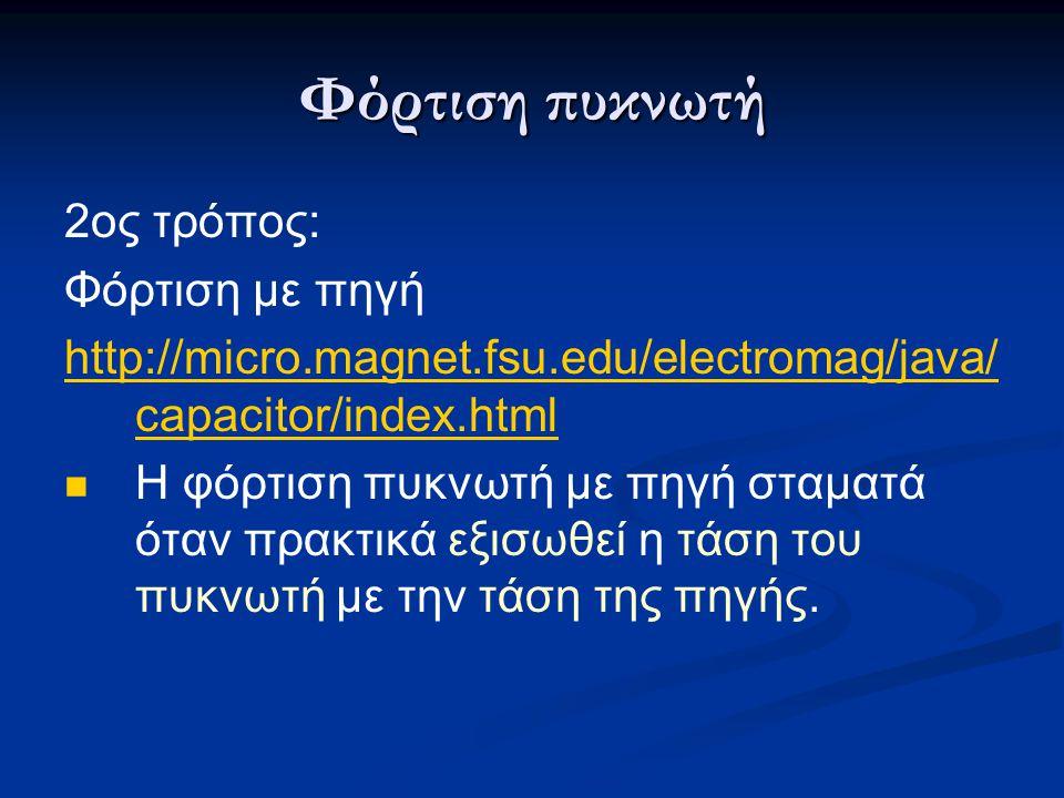 Φόρτιση πυκνωτή 2ος τρόπος: Φόρτιση με πηγή http://micro.magnet.fsu.edu/electromag/java/ capacitor/index.html Η φόρτιση πυκνωτή με πηγή σταματά όταν π