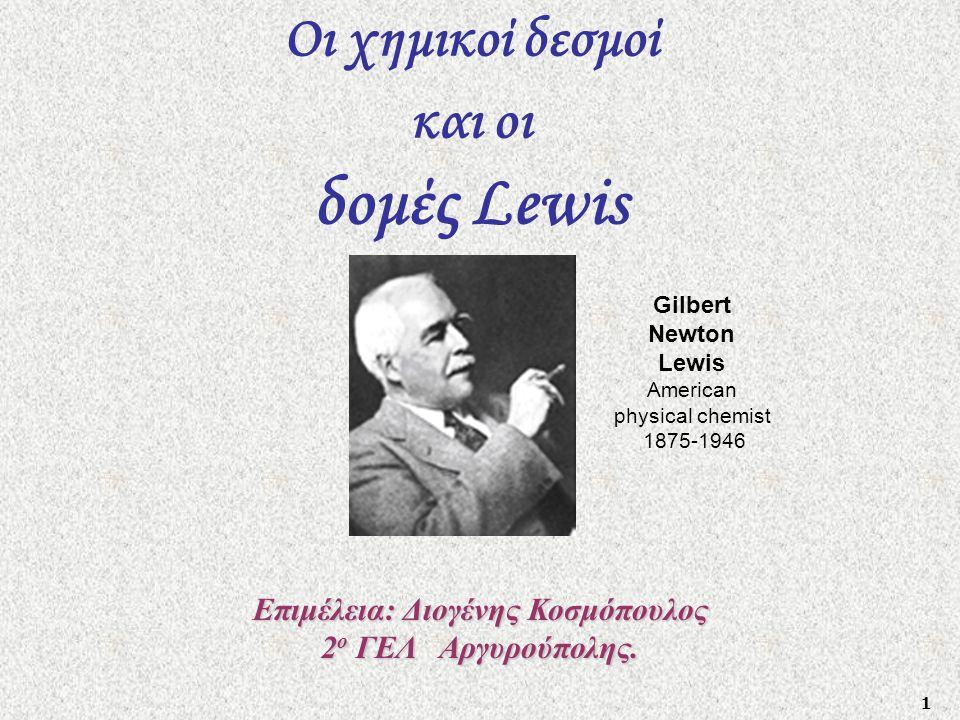 1 Οι χημικοί δεσμοί και οι δομές Lewis Gilbert Newton Lewis American physical chemist 1875-1946 Επιμέλεια: Διογένης Κοσμόπουλος 2 ο ΓΕΛ Αργυρούπολης.