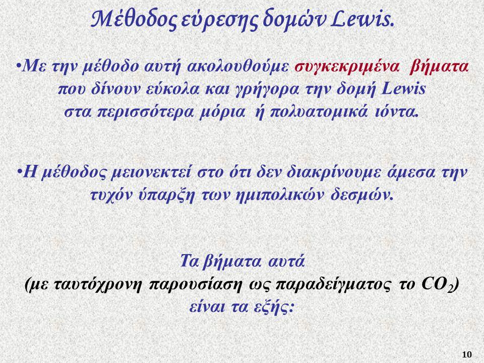 10 Μέθοδος εύρεσης δομών Lewis. Η μέθοδος μειονεκτεί στο ότι δεν διακρίνουμε άμεσα την τυχόν ύπαρξη των ημιπολικών δεσμών. Τα βήματα αυτά (με ταυτόχρο