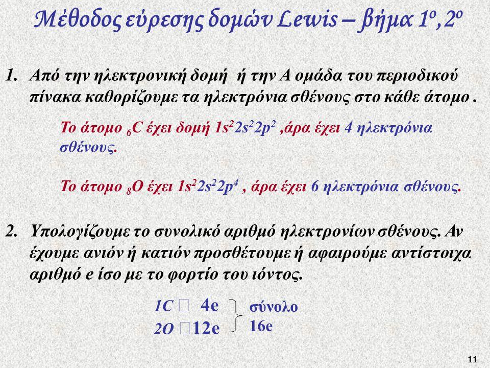 11 Μέθοδος εύρεσης δομών Lewis – βήμα 1 ο,2 o 1.Από την ηλεκτρονική δομή ή την Α ομάδα του περιοδικού πίνακα καθορίζουμε τα ηλεκτρόνια σθένους στο κάθ