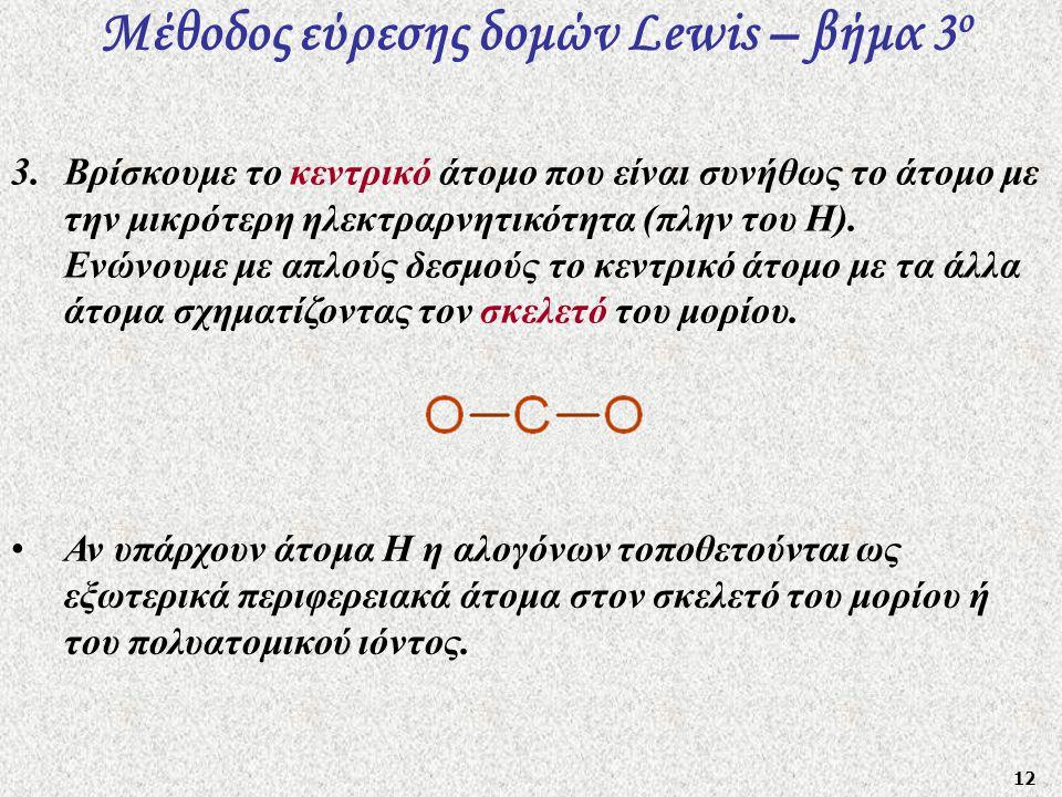 12 Μέθοδος εύρεσης δομών Lewis – βήμα 3 ο 3.Βρίσκουμε το κεντρικό άτομο που είναι συνήθως το άτομο με την μικρότερη ηλεκτραρνητικότητα (πλην του Η). Ε