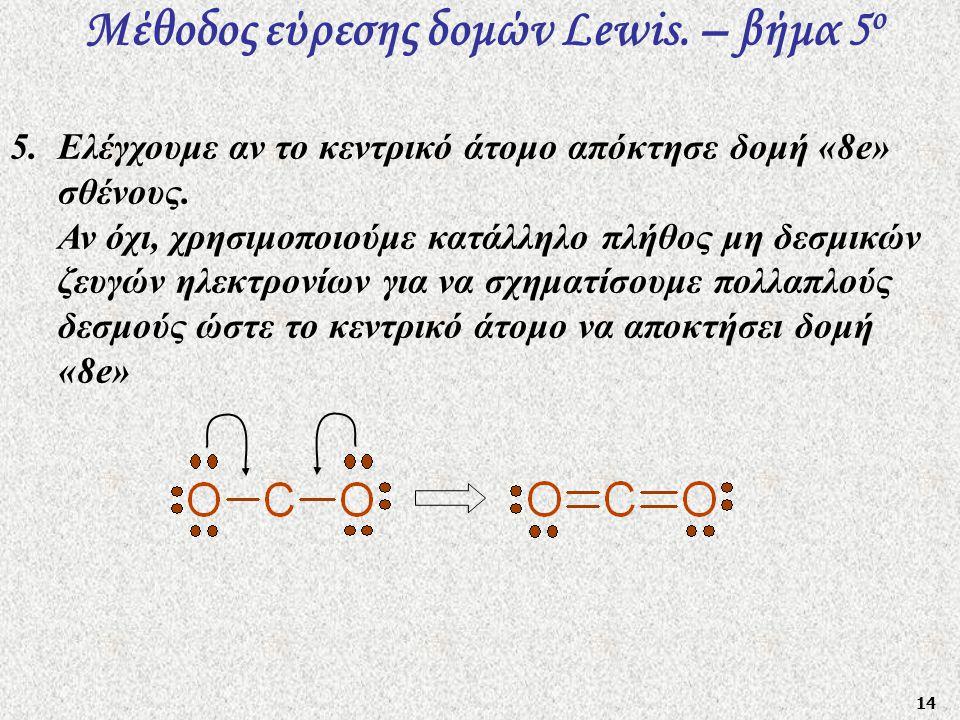 14 Μέθοδος εύρεσης δομών Lewis. – βήμα 5 ο 5.Ελέγχουμε αν το κεντρικό άτομο απόκτησε δομή «8e» σθένους. Αν όχι, χρησιμοποιούμε κατάλληλο πλήθος μη δεσ
