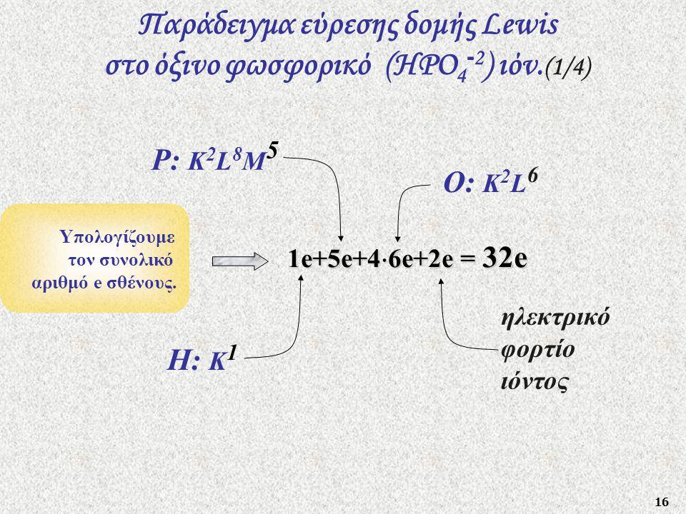 16 Παράδειγμα εύρεσης δομής Lewis στο όξινο φωσφορικό (HΡO 4 - 2 ) ιόν. (1/4) Υπολογίζουμε τον συνολικό αριθμό e σθένους. 1e+5e+4  6e+2e = 32e Ρ: Κ 2
