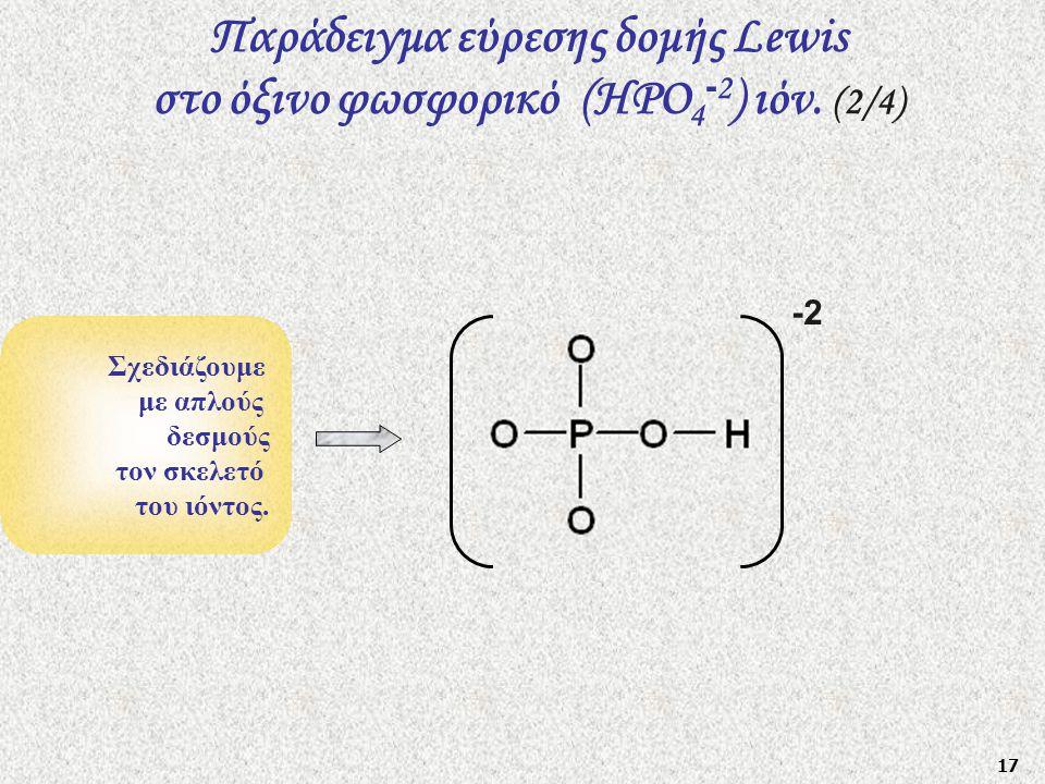 17 Σχεδιάζουμε με απλούς δεσμούς τον σκελετό του ιόντος. Παράδειγμα εύρεσης δομής Lewis στο όξινο φωσφορικό (HΡO 4 - 2 ) ιόν. (2/4) -2