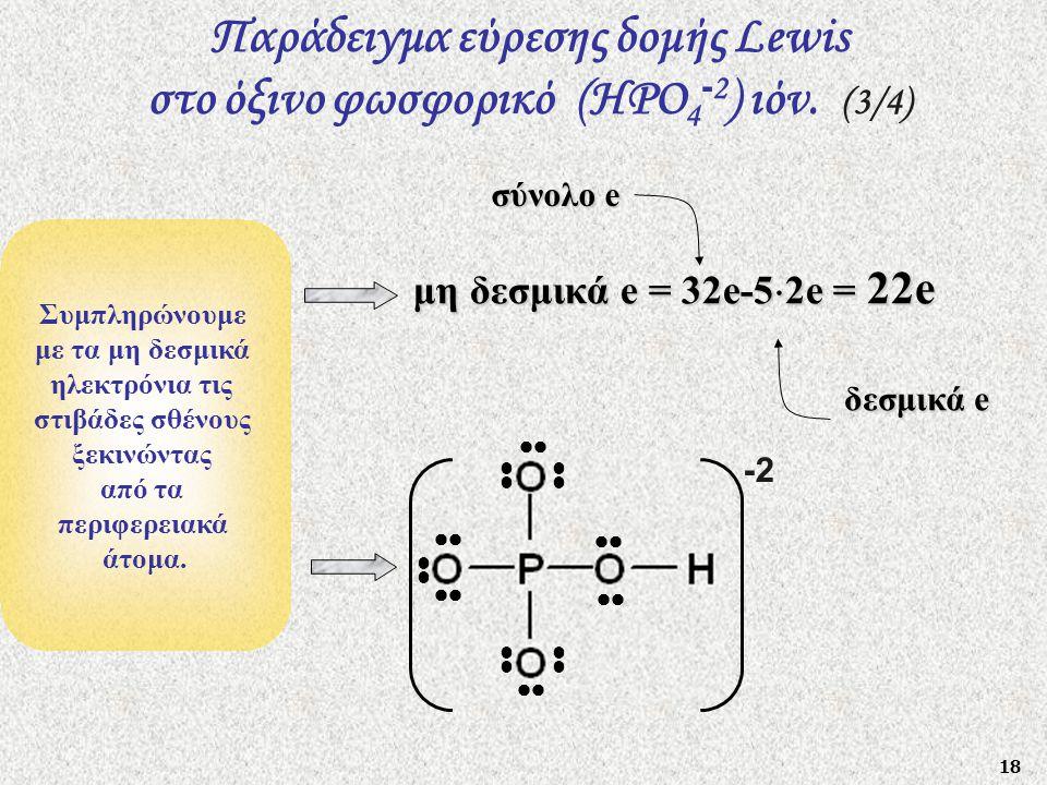 18 Συμπληρώνουμε με τα μη δεσμικά ηλεκτρόνια τις στιβάδες σθένους ξεκινώντας από τα περιφερειακά άτομα. μη δεσμικά e = 32e-5  2e = 22e Παράδειγμα εύρ