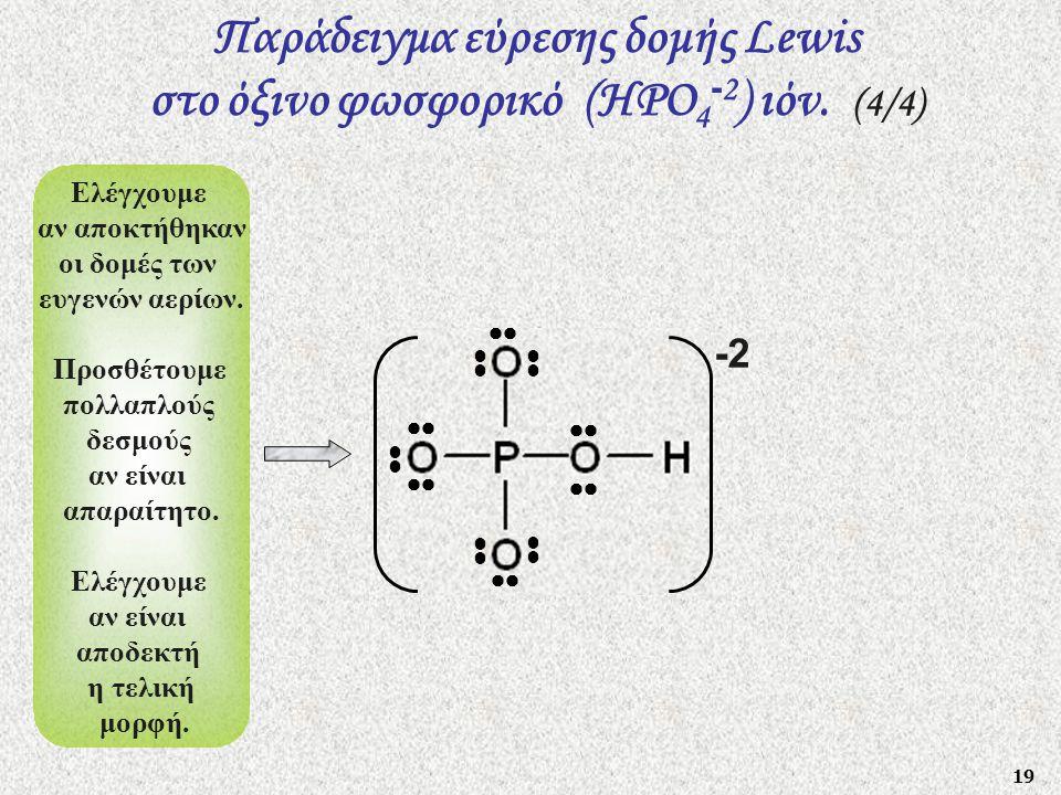 19  Παράδειγμα εύρεσης δομής Lewis στο όξινο φωσφορικό (HΡO 4 - 2 ) ιόν. (4/4) -2 Ελέγχουμε αν αποκτήθηκαν οι δομές των ευγενών αερίων. Προσθέτουμε