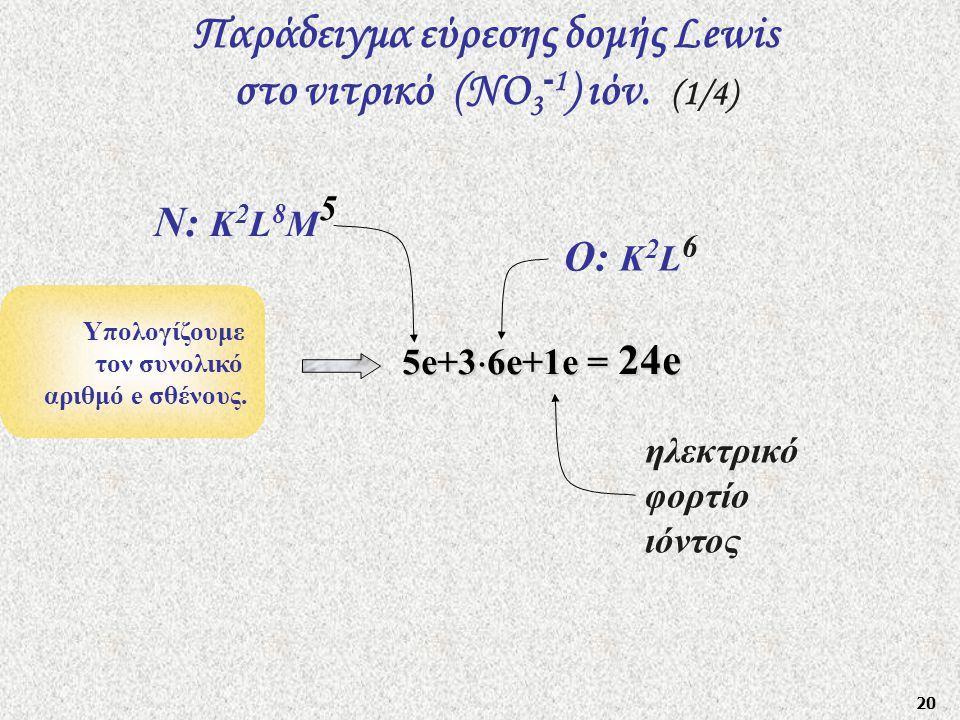 20 Παράδειγμα εύρεσης δομής Lewis στο νιτρικό (ΝO 3 - 1 ) ιόν. (1/4) Υπολογίζουμε τον συνολικό αριθμό e σθένους. 5e+3  6e+1e = 24e Ν: Κ 2 L 8 M 5 Ο: