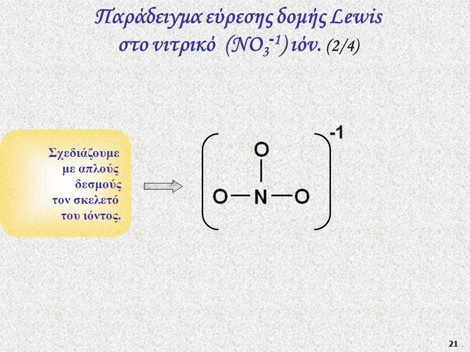 21 Σχεδιάζουμε με απλούς δεσμούς τον σκελετό του ιόντος. Παράδειγμα εύρεσης δομής Lewis στο νιτρικό (ΝO 3 - 1 ) ιόν. (2/4) -1