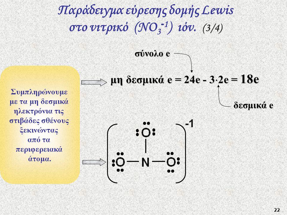 22 Συμπληρώνουμε με τα μη δεσμικά ηλεκτρόνια τις στιβάδες σθένους ξεκινώντας από τα περιφερειακά άτομα. μη δεσμικά e = 24e - 3  2e = 18e Παράδειγμα ε