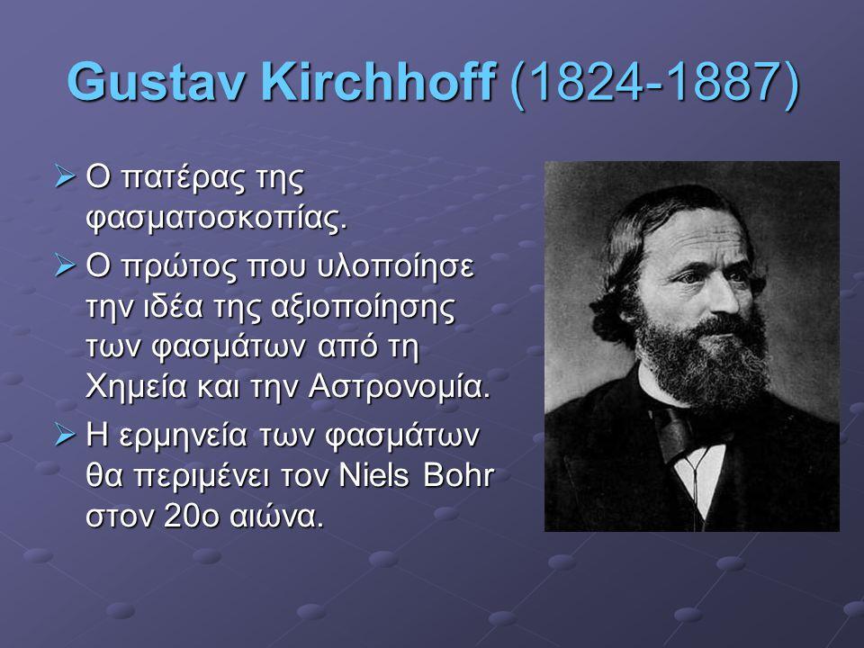Gustav Kirchhoff (1824-1887)  Ο πατέρας της φασματοσκοπίας.  Ο πρώτος που υλοποίησε την ιδέα της αξιοποίησης των φασμάτων από τη Χημεία και την Αστρ