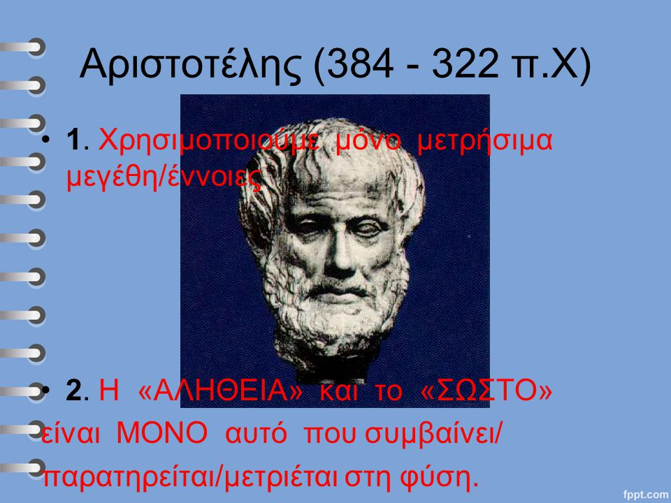 Αριστοτέλης (384 - 322 π.Χ) 1. Χρησιμοποιούμε μόνο μετρήσιμα μεγέθη/έννοιες 2. Η «ΑΛΗΘΕΙΑ» και το «ΣΩΣΤΟ» είναι ΜΟΝΟ αυτό που συμβαίνει/ παρατηρείται/