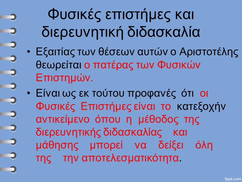 Φυσικές επιστήμες και διερευνητική διδασκαλία Εξαιτίας των θέσεων αυτών ο Αριστοτέλης θεωρείται ο πατέρας των Φυσικών Επιστημών. Είναι ως εκ τούτου πρ