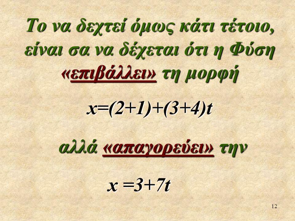 12 Το να δεχτεί όμως κάτι τέτοιο, είναι σα να δέχεται ότι η Φύση «επιβάλλει» τη μορφή x=(2+1)+(3+4)t αλλά «απαγορεύει» την αλλά «απαγορεύει» την x =3+7t x =3+7t