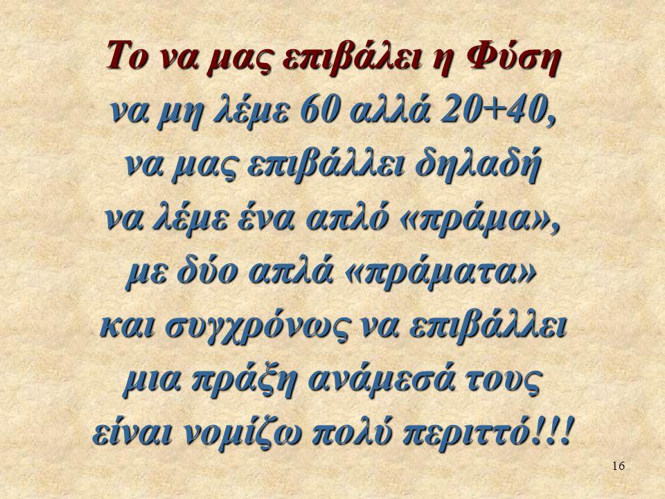 16 Το να μας επιβάλει η Φύση να μη λέμε 60 αλλά 20+40, να μας επιβάλλει δηλαδή να λέμε ένα απλό «πράμα», με δύο απλά «πράματα» και συγχρόνως να επιβάλλει μια πράξη ανάμεσά τους είναι νομίζω πολύ περιττό!!!