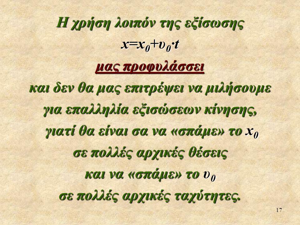 17 Η χρήση λοιπόν της εξίσωσης x=x 0 +υ 0 ·t μας προφυλάσσει και δεν θα μας επιτρέψει να μιλήσουμε για επαλληλία εξισώσεων κίνησης, γιατί θα είναι σα