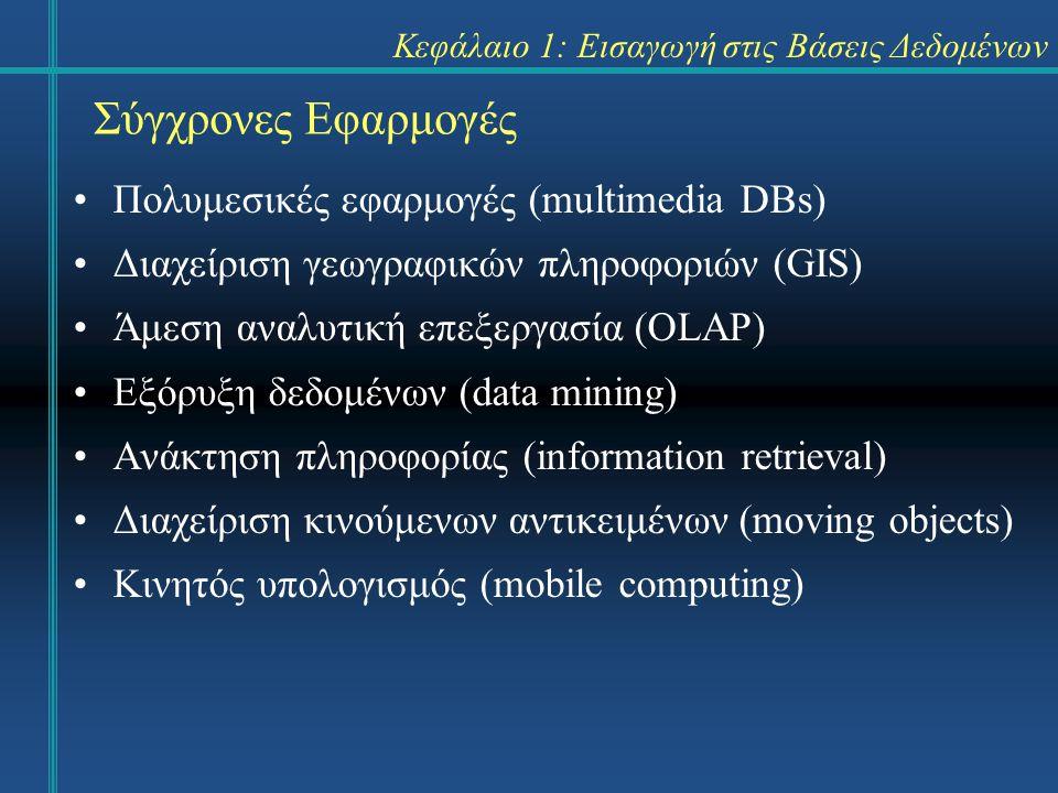 Κεφάλαιο 1: Εισαγωγή στις Βάσεις Δεδομένων Πολυμεσικές εφαρμογές (multimedia DBs) Διαχείριση γεωγραφικών πληροφοριών (GIS) Άμεση αναλυτική επεξεργασία (OLAP) Εξόρυξη δεδομένων (data mining) Ανάκτηση πληροφορίας (information retrieval) Διαχείριση κινούμενων αντικειμένων (moving objects) Κινητός υπολογισμός (mobile computing) Σύγχρονες Εφαρμογές