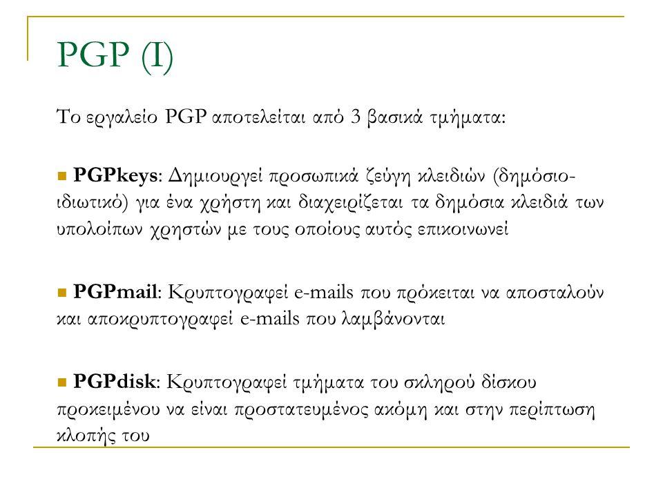 PGP (Ι) Το εργαλείο PGP αποτελείται από 3 βασικά τμήματα: PGPkeys: Δημιουργεί προσωπικά ζεύγη κλειδιών (δημόσιο- ιδιωτικό) για ένα χρήστη και διαχειρίζεται τα δημόσια κλειδιά των υπολοίπων χρηστών με τους οποίους αυτός επικοινωνεί PGPmail: Κρυπτογραφεί e-mails που πρόκειται να αποσταλούν και αποκρυπτογραφεί e-mails που λαμβάνονται PGPdisk: Κρυπτογραφεί τμήματα του σκληρού δίσκου προκειμένου να είναι προστατευμένος ακόμη και στην περίπτωση κλοπής του