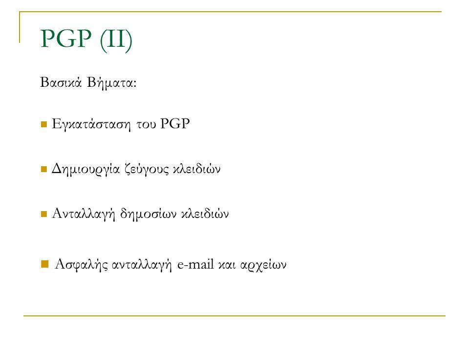 PGP (ΙΙ) Βασικά Βήματα: Εγκατάσταση του PGP Δημιουργία ζεύγους κλειδιών Ανταλλαγή δημοσίων κλειδιών Ασφαλής ανταλλαγή e-mail και αρχείων